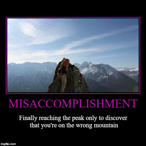 Misaccomplishment | MISACCOMPLISHMENT | Finally reaching the peak only to discover that you're on the wrong mountain | image tagged in funny,demotivationals,wmp,accomplishment,fail,epic fail | made w/ Imgflip demotivational maker