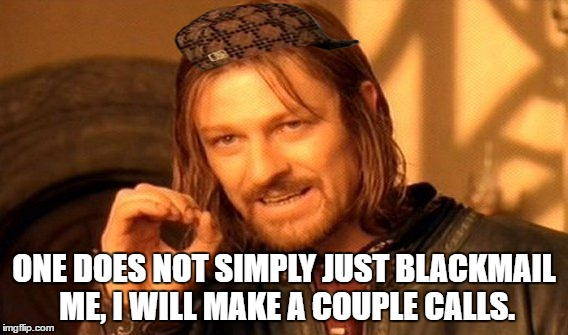 One Does Not Simply Meme | ONE DOES NOT SIMPLY JUST BLACKMAIL ME, I WILL MAKE A COUPLE CALLS. | image tagged in memes,one does not simply,scumbag | made w/ Imgflip meme maker