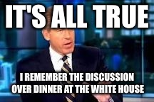 IT'S ALL TRUE I REMEMBER THE DISCUSSION OVER DINNER AT THE WHITE HOUSE | made w/ Imgflip meme maker
