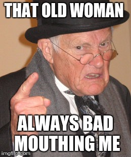 Back In My Day Meme | THAT OLD WOMAN ALWAYS BAD MOUTHING ME | image tagged in memes,back in my day | made w/ Imgflip meme maker
