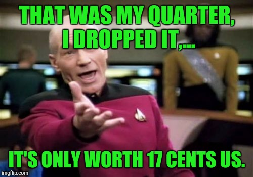 Picard Wtf Meme | THAT WAS MY QUARTER, I DROPPED IT,... IT'S ONLY WORTH 17 CENTS US. | image tagged in memes,picard wtf | made w/ Imgflip meme maker
