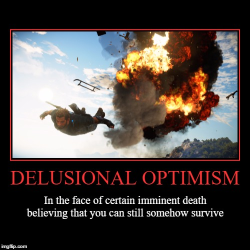 Delusional Optimism | DELUSIONAL OPTIMISM | In the face of certain imminent death believing that you can still somehow survive | image tagged in funny,demotivationals,delusional,optimism,imminent death,wmp | made w/ Imgflip demotivational maker