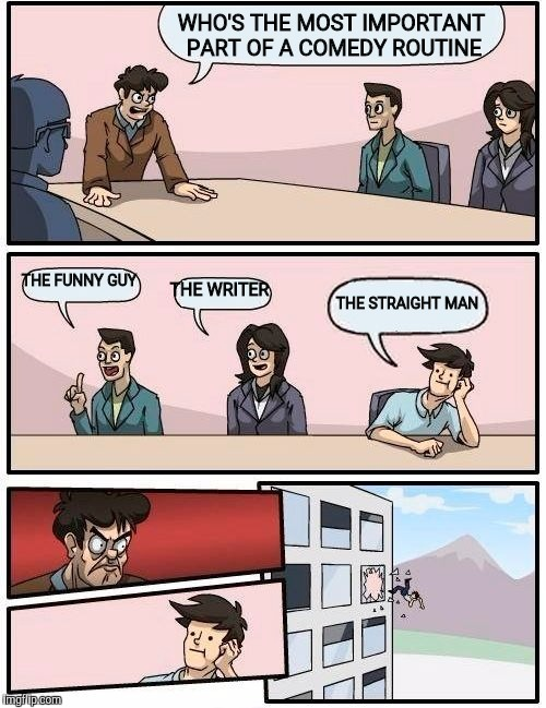 Boardroom Meeting Suggestion Meme | WHO'S THE MOST IMPORTANT PART OF A COMEDY ROUTINE THE FUNNY GUY THE WRITER THE STRAIGHT MAN | image tagged in memes,boardroom meeting suggestion | made w/ Imgflip meme maker