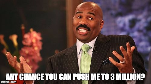 Steve Harvey Meme | ANY CHANCE YOU CAN PUSH ME TO 3 MILLION? | image tagged in memes,steve harvey | made w/ Imgflip meme maker