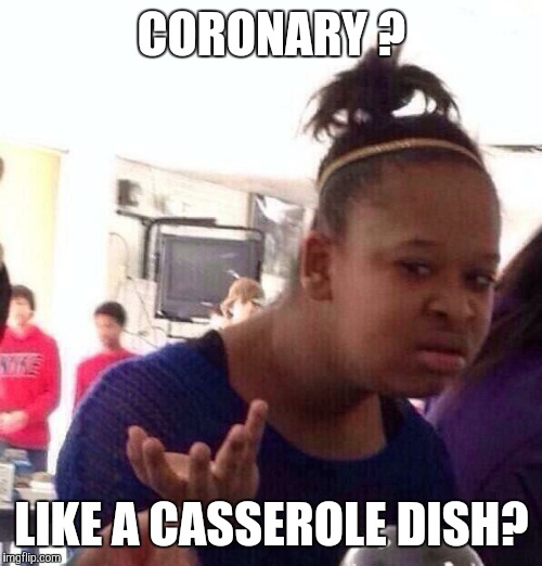 Black Girl Wat Meme | CORONARY ? LIKE A CASSEROLE DISH? | image tagged in memes,black girl wat | made w/ Imgflip meme maker