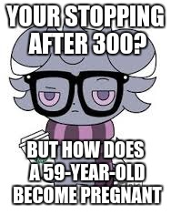 YOUR STOPPING AFTER 300? BUT HOW DOES A 59-YEAR-OLD BECOME PREGNANT | image tagged in espurr got srs | made w/ Imgflip meme maker