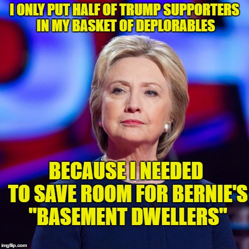 "hillary deplorables and basement dwellers | I ONLY PUT HALF OF TRUMP SUPPORTERS IN MY BASKET OF DEPLORABLES BECAUSE I NEEDED TO SAVE ROOM FOR BERNIE'S ""BASEMENT DWELLERS"" 