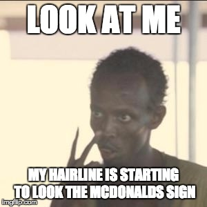 Look At Me | LOOK AT ME MY HAIRLINE IS STARTING TO LOOK THE MCDONALDS SIGN | image tagged in memes,look at me | made w/ Imgflip meme maker