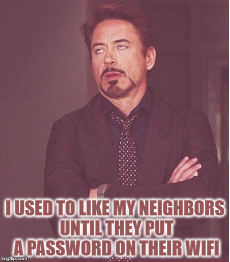 Face You Make Robert Downey Jr | I USED TO LIKE MY NEIGHBORS UNTIL THEY PUT A PASSWORD ON THEIR WIFI | image tagged in memes,face you make robert downey jr | made w/ Imgflip meme maker