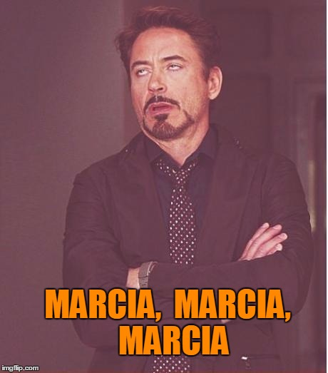 Face You Make Robert Downey Jr Meme | MARCIA,  MARCIA,  MARCIA | image tagged in memes,face you make robert downey jr | made w/ Imgflip meme maker