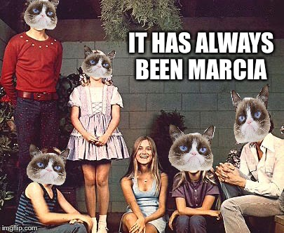 IT HAS ALWAYS BEEN MARCIA | made w/ Imgflip meme maker