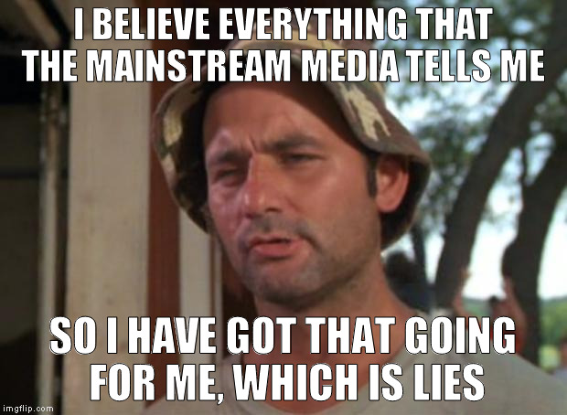 whenever I go on CNN..... |  I BELIEVE EVERYTHING THAT THE MAINSTREAM MEDIA TELLS ME; SO I HAVE GOT THAT GOING FOR ME, WHICH IS LIES | image tagged in media,hillary for prison,so i got that goin for me which is nice,memes,funny,biased media | made w/ Imgflip meme maker