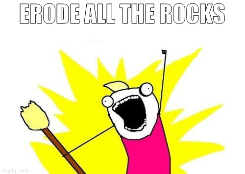 X All The Y Meme | ERODE ALL THE ROCKS | image tagged in memes,x all the y | made w/ Imgflip meme maker