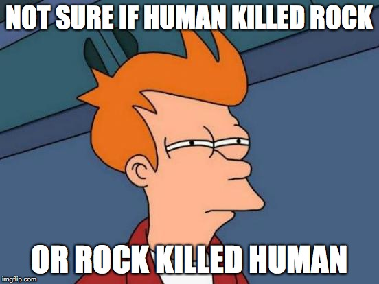 Futurama Fry Meme | NOT SURE IF HUMAN KILLED ROCK OR ROCK KILLED HUMAN | image tagged in memes,futurama fry | made w/ Imgflip meme maker