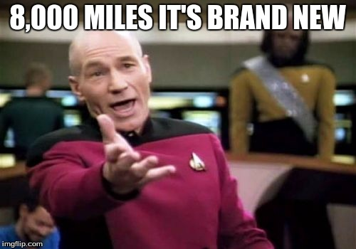 Picard Wtf Meme | 8,000 MILES IT'S BRAND NEW | image tagged in memes,picard wtf | made w/ Imgflip meme maker