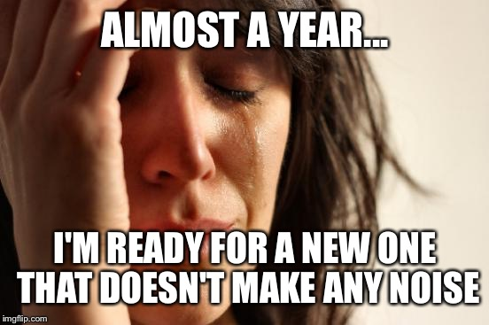 First World Problems Meme | ALMOST A YEAR... I'M READY FOR A NEW ONE THAT DOESN'T MAKE ANY NOISE | image tagged in memes,first world problems | made w/ Imgflip meme maker