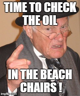 Back In My Day Meme | TIME TO CHECK THE OIL IN THE BEACH CHAIRS ! | image tagged in memes,back in my day | made w/ Imgflip meme maker