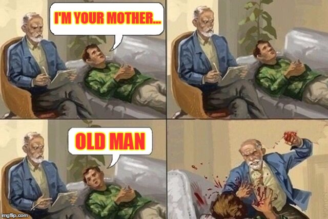 Sigmund Freud Meme | I'M YOUR MOTHER... OLD MAN | image tagged in sigmund freud meme,mother,sigmund freud,flowers,ageism,anal | made w/ Imgflip meme maker