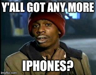 Y'ALL GOT ANY MORE IPHONES? | image tagged in memes,yall got any more of | made w/ Imgflip meme maker