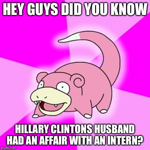 Slowpoke |  HEY GUYS DID YOU KNOW; HILLARY CLINTONS HUSBAND HAD AN AFFAIR WITH AN INTERN? | image tagged in memes,slowpoke | made w/ Imgflip meme maker