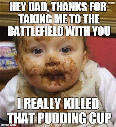 HEY DAD, THANKS FOR TAKING ME TO THE BATTLEFIELD WITH YOU I REALLY KILLED THAT PUDDING CUP | made w/ Imgflip meme maker