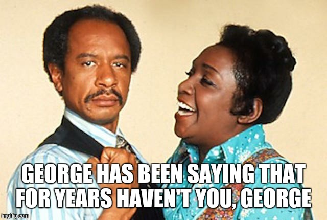 GEORGE HAS BEEN SAYING THAT FOR YEARS HAVEN'T YOU, GEORGE | made w/ Imgflip meme maker