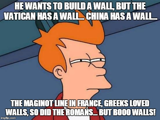 Futurama Fry Meme | HE WANTS TO BUILD A WALL, BUT THE VATICAN HAS A WALL... CHINA HAS A WALL... THE MAGINOT LINE IN FRANCE, GREEKS LOVED WALLS, SO DID THE ROMAN | image tagged in memes,futurama fry | made w/ Imgflip meme maker
