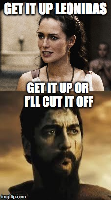 GET IT UP LEONIDAS GET IT UP OR I'LL CUT IT OFF | made w/ Imgflip meme maker