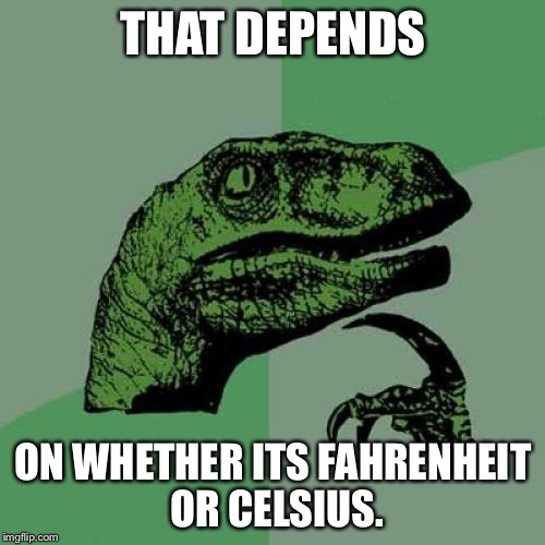 Philosoraptor Meme | THAT DEPENDS ON WHETHER ITS FAHRENHEIT OR CELSIUS. | image tagged in memes,philosoraptor | made w/ Imgflip meme maker