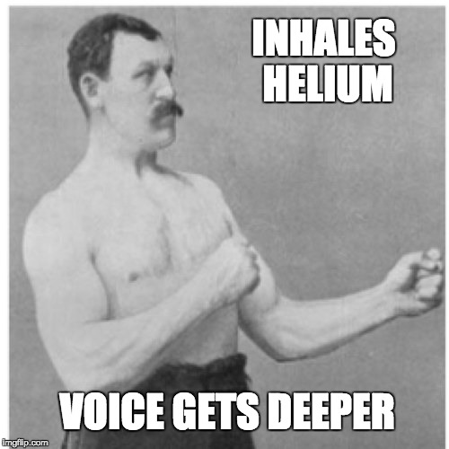 Overly Manly Man Meme | INHALES HELIUM VOICE GETS DEEPER | image tagged in memes,overly manly man | made w/ Imgflip meme maker
