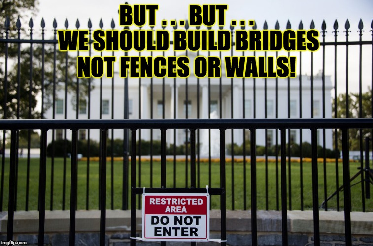 White House Fence | BUT . . . BUT . . . WE SHOULD BUILD BRIDGES NOT FENCES OR WALLS! | image tagged in white house fence | made w/ Imgflip meme maker