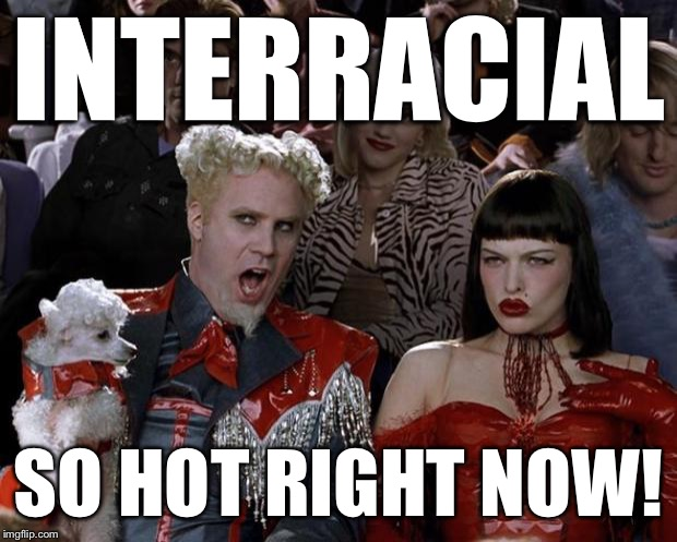 Mugatu So Hot Right Now Meme | INTERRACIAL SO HOT RIGHT NOW! | image tagged in memes,mugatu so hot right now | made w/ Imgflip meme maker
