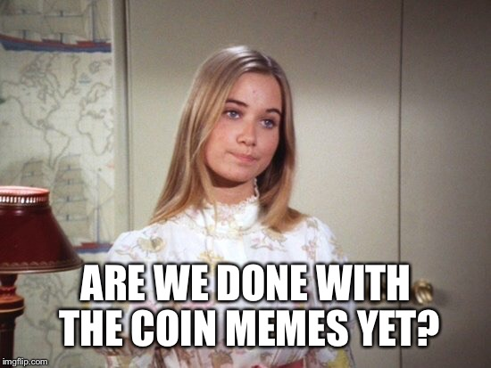 ARE WE DONE WITH THE COIN MEMES YET? | made w/ Imgflip meme maker