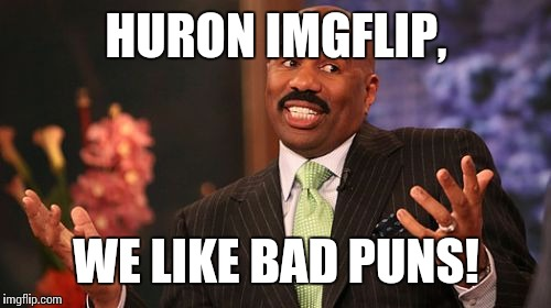 Steve Harvey Meme | HURON IMGFLIP, WE LIKE BAD PUNS! | image tagged in memes,steve harvey | made w/ Imgflip meme maker