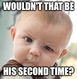 Skeptical Baby Meme | WOULDN'T THAT BE HIS SECOND TIME? | image tagged in memes,skeptical baby | made w/ Imgflip meme maker