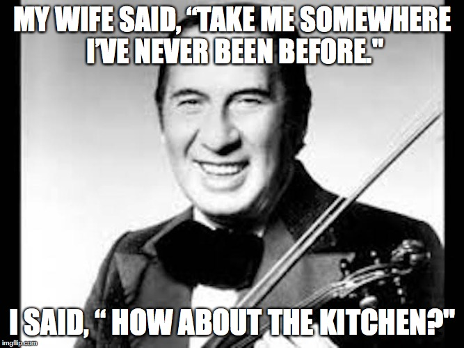 "MY WIFE SAID, ""TAKE ME SOMEWHERE I'VE NEVER BEEN BEFORE."" I SAID, "" HOW ABOUT THE KITCHEN?"" 