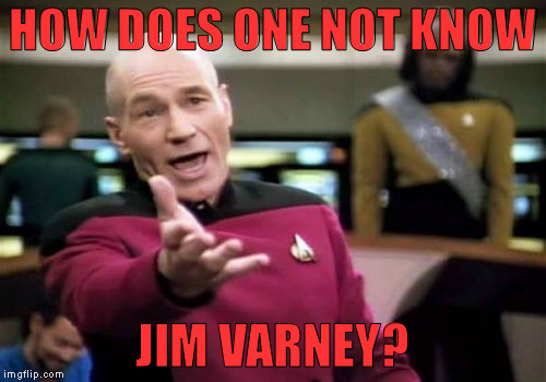 Picard Wtf Meme | HOW DOES ONE NOT KNOW JIM VARNEY? | image tagged in memes,picard wtf | made w/ Imgflip meme maker