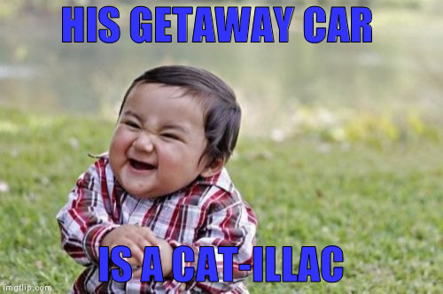 Evil Toddler Meme | HIS GETAWAY CAR IS A CAT-ILLAC | image tagged in memes,evil toddler | made w/ Imgflip meme maker