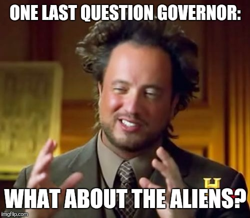 Ancient Aliens Meme | ONE LAST QUESTION GOVERNOR: WHAT ABOUT THE ALIENS? | image tagged in memes,ancient aliens | made w/ Imgflip meme maker