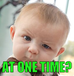 Skeptical Baby Meme | AT ONE TIME? | image tagged in memes,skeptical baby | made w/ Imgflip meme maker