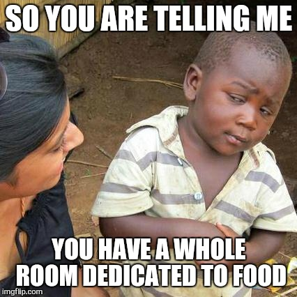 Third World Skeptical Kid Meme | SO YOU ARE TELLING ME YOU HAVE A WHOLE ROOM DEDICATED TO FOOD | image tagged in memes,third world skeptical kid | made w/ Imgflip meme maker