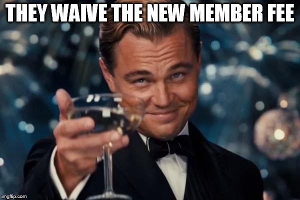 Leonardo Dicaprio Cheers Meme | THEY WAIVE THE NEW MEMBER FEE | image tagged in memes,leonardo dicaprio cheers | made w/ Imgflip meme maker