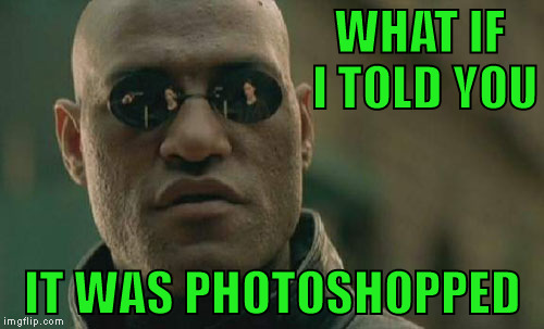 Matrix Morpheus Meme | WHAT IF I TOLD YOU IT WAS PHOTOSHOPPED | image tagged in memes,matrix morpheus | made w/ Imgflip meme maker