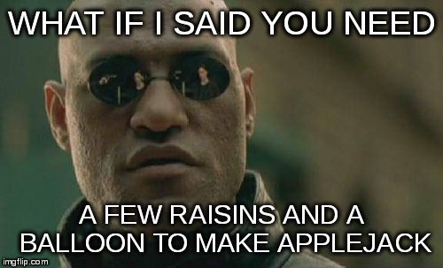 Matrix Morpheus Meme | WHAT IF I SAID YOU NEED A FEW RAISINS AND A BALLOON TO MAKE APPLEJACK | image tagged in memes,matrix morpheus | made w/ Imgflip meme maker
