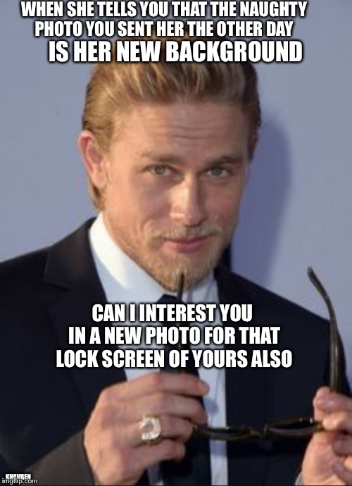 Can I interest you | WHEN SHE TELLS YOU THAT THE NAUGHTY PHOTO YOU SENT HER THE OTHER DAY IS HER NEW BACKGROUND CAN I INTEREST YOU IN A NEW PHOTO FOR THAT LOCK S | image tagged in can i interest you in,jax teller,soa | made w/ Imgflip meme maker