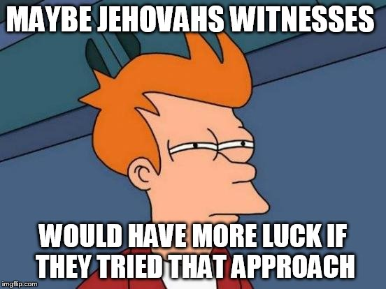 Futurama Fry Meme | MAYBE JEHOVAHS WITNESSES WOULD HAVE MORE LUCK IF THEY TRIED THAT APPROACH | image tagged in memes,futurama fry | made w/ Imgflip meme maker
