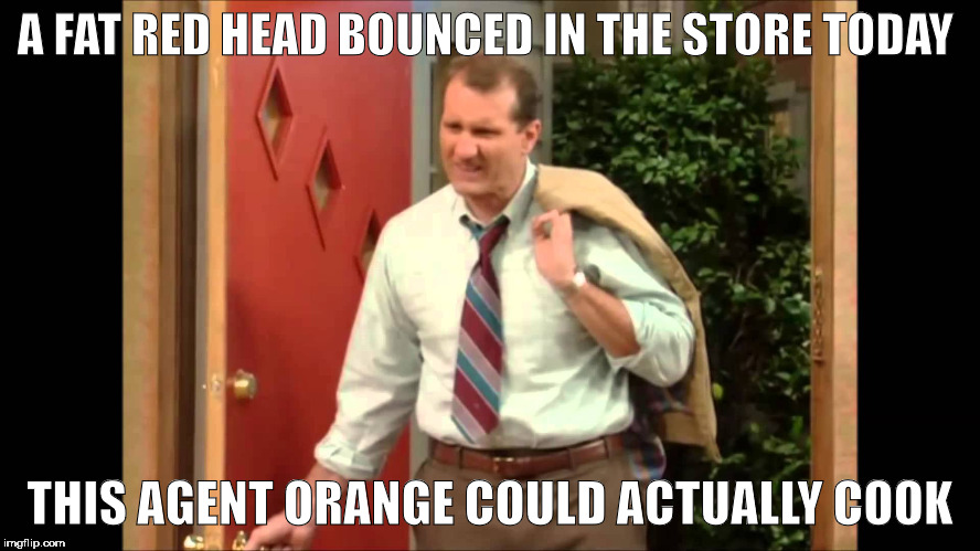 Al Bundy Coming Home | A FAT RED HEAD BOUNCED IN THE STORE TODAY THIS AGENT ORANGE COULD ACTUALLY COOK | image tagged in al bundy coming home,memes | made w/ Imgflip meme maker