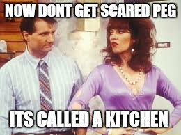 NOW DONT GET SCARED PEG ITS CALLED A KITCHEN | made w/ Imgflip meme maker