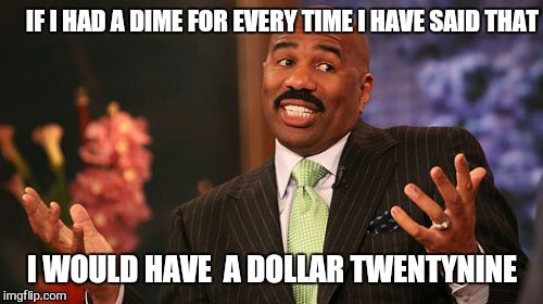 Steve Harvey Meme | IF I HAD A DIME FOR EVERY TIME I HAVE SAID THAT I WOULD HAVE  A DOLLAR TWENTYNINE | image tagged in memes,steve harvey | made w/ Imgflip meme maker