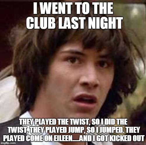 Conspiracy Keanu Meme | I WENT TO THE CLUB LAST NIGHT THEY PLAYED THE TWIST, SO I DID THE TWIST. THEY PLAYED JUMP, SO I JUMPED. THEY PLAYED COME ON EILEEN.....AND I | image tagged in memes,conspiracy keanu | made w/ Imgflip meme maker